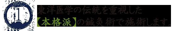 1、東洋医学の伝統を重視した【本格派】の鍼灸術で施術します。